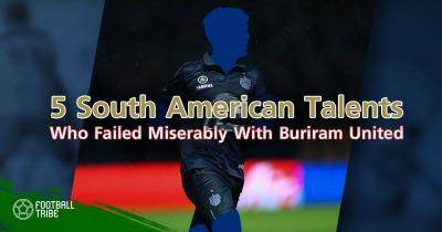 Five South American Talents Who Failed Miserably at Buriram United