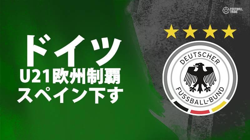 ドイツ、スペイン下しU-21欧州選手権優勝。2009年大会以来2回目の欧州制覇