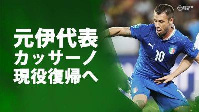 悪童カッサーノが現役復帰。セリエA昇格クラブが加入発表