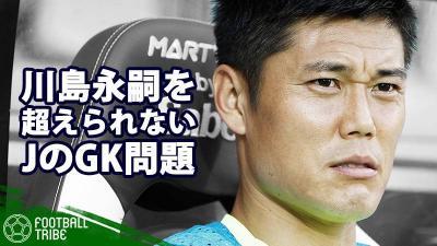 """川島永嗣を超えられない。ハリル・ジャパン起用法で露呈したJリーグの""""GK育成問題"""""""
