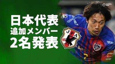 日本代表、磐田FW川又とFC東京DF室屋を追加招集。鹿島DF西は怪我で代表辞退