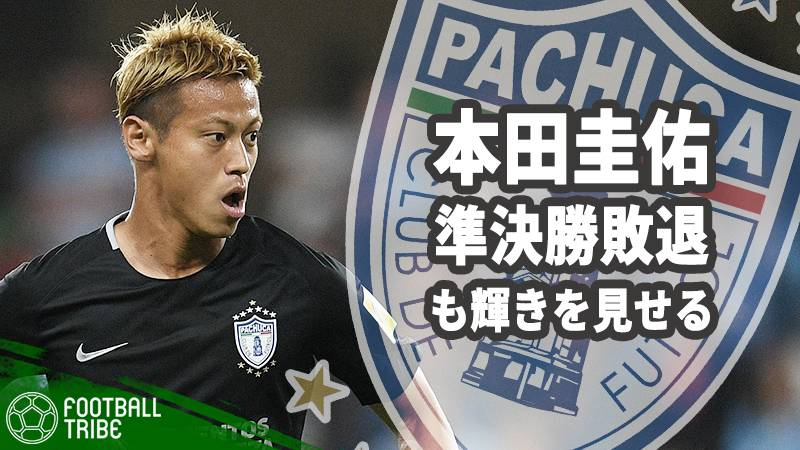 パチューカ、準決勝で敗戦も本田は輝く「一番多くのプレーに関わっていた」