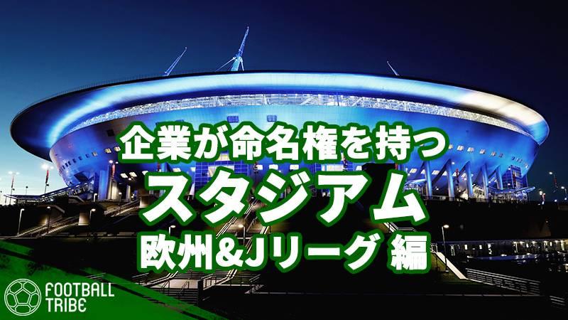 スタジアム名の由来は?企業が命名権を持つ世界各国のスタジアム。欧州その他&Jリーグ編