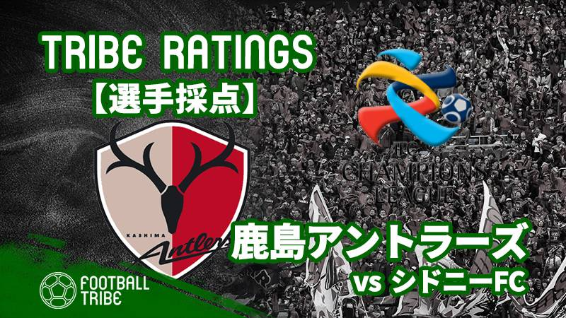 【TRIBE RATINGS】ACLグループステージ第4節鹿島アントラーズ対シドニーFC:鹿島アントラーズ編