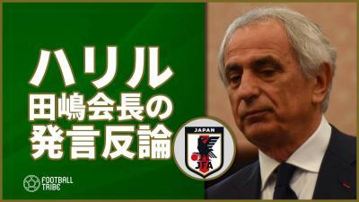 ハリル氏、田嶋会長の発言に反論。西野氏とのコミュニケーション不足も…