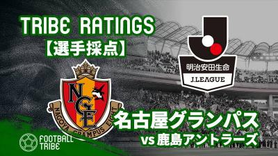 【TRIBE RATINGS】J1リーグ第8節 鹿島アントラーズ対名古屋グランパス:名古屋グランパス編