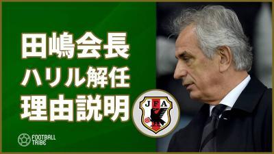 田嶋会長、ハリル解任の理由を説明「選手とのコミュニケーションに問題があった」