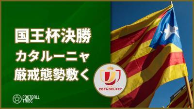 スペイン国王杯決勝を前にカタルーニャ独立問題に対する厳戒態勢が