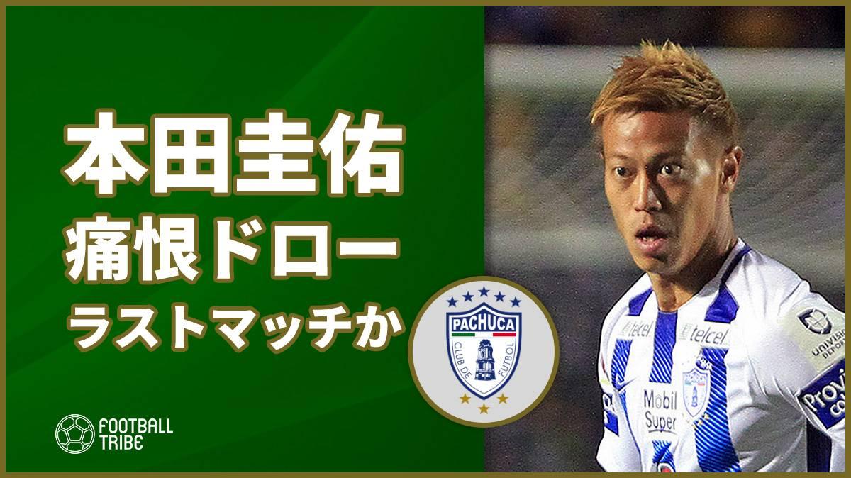 パチューカ本田圭佑、フル出場も痛恨ドローでラストマッチの可能性も
