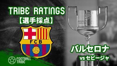 【TRIBE RATINGS】スペイン国王杯決勝 セビージャ対バルセロナ:バルセロナ編
