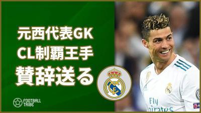 CL3連覇王手のレアルにあの元スペイン代表GKが賛辞送る