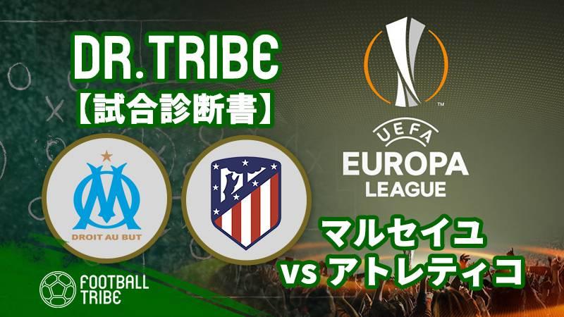 Dr.TRIBE【試合診断書】EL決勝 オリンピック・マルセイユ対アトレティコ・マドリード