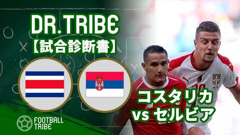 DR.TRIBE【試合診断書】W杯グループステージ コスタリカ対セルビア
