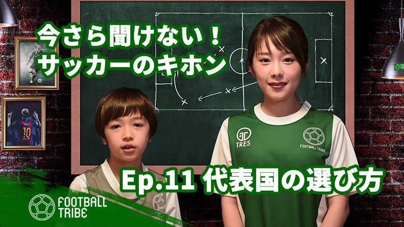 【動画】今さら聞けない!サッカーのキホン EP.11「代表国の選び方」