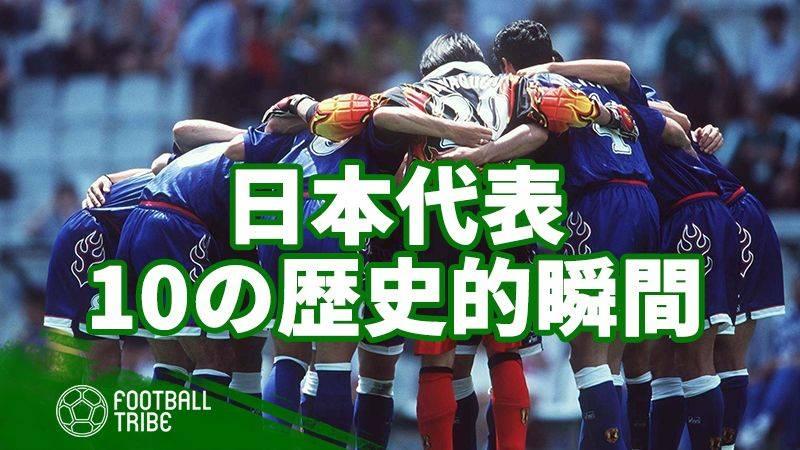 W杯デビューから20年。日本代表10の歴史的瞬間