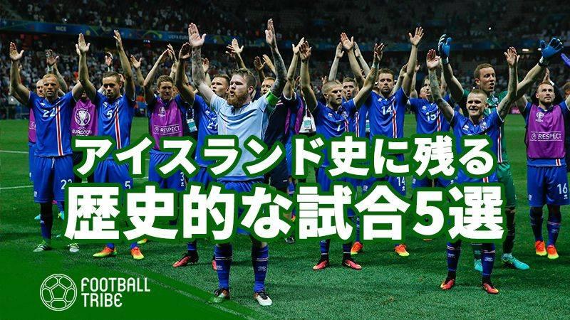 人口30万の小国が起こした奇跡。アイスランドの歴史的な試合5選