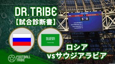 DR.TRIBE【試合診断書】W杯グループステージ ロシア対サウジアラビア