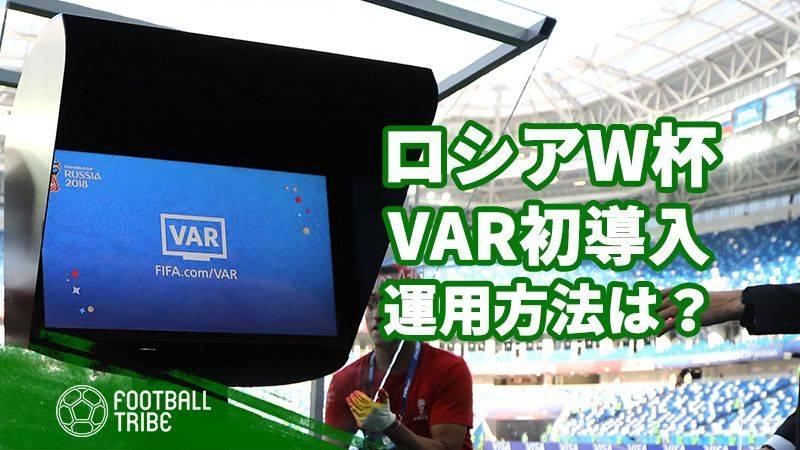 ロシアW杯でFIFA主催大会初の試みとなったVARの運用方法とは?