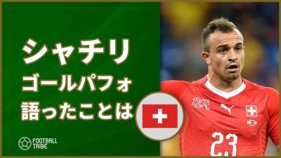 スイス代表シャチリ、自身のゴールパフォーマンスについて語ったことは?