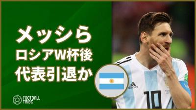 メッシら主力数名がロシアW杯終了後にアルゼンチン代表引退の可能性