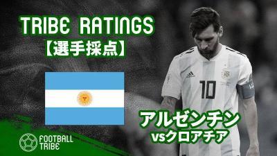 【TRIBE RATINGS】W杯グループステージ アルゼンチン対クロアチア:アルゼンチン編