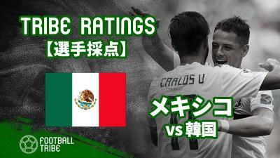 【TRIBE RATINGS】W杯グループステージ 韓国対メキシコ:メキシコ編