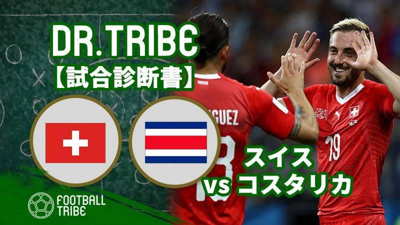 DR.TRIBE【試合診断書】W杯グループステージ スイス対コスタリカ