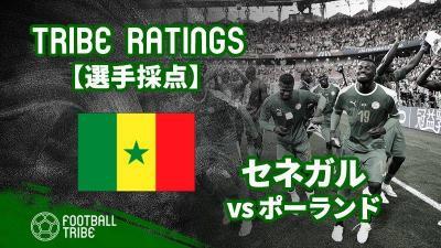 【TRIBE RATINGS】W杯グループステージ ポーランド対セネガル:セネガル編