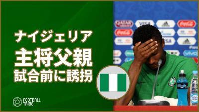 ナイジェリア代表主将、アルゼンチン戦前に父親誘拐されていた…