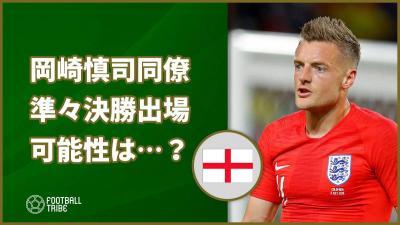 岡崎慎司同僚イングランド代表FW、スウェーデン戦出場の可能性は…?