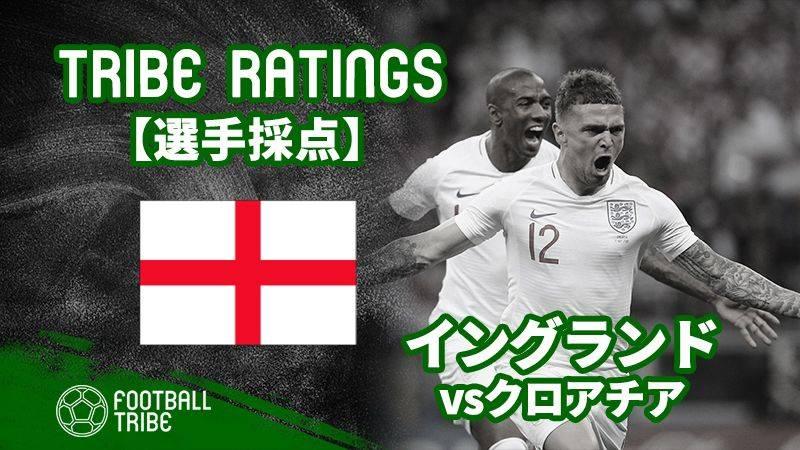 【TRIBE RATINGS】クロアチア対イングランド:イングランド編 W杯準決勝