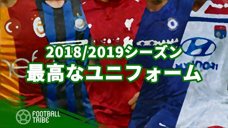 2018/2019シーズンの『最高なユニフォーム』トップ20