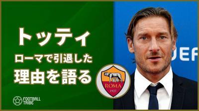 日本行きも噂されたトッティ、ローマで引退した理由を語る…