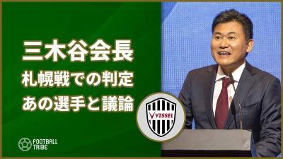 ヴィッセル神戸の三木谷会長、札幌戦でのポドルスキに対する判定でとある選手と議論