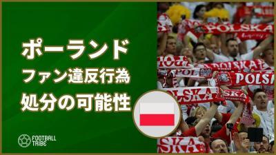 W杯で日本代表と対戦のポーランド、サポーターの違反行為で処分か