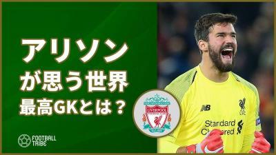 リバプールGKアリソンが思う『現サッカー界最強GK3人』を明言!