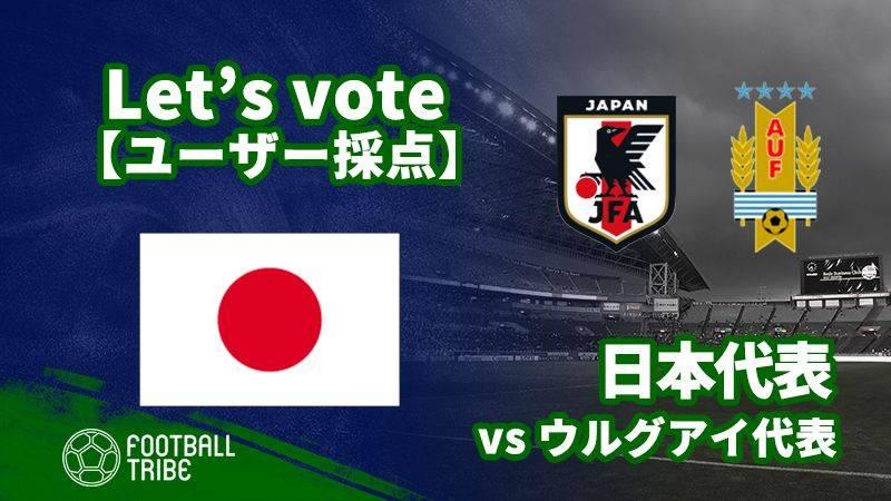 【ユーザー採点】国際親善試合:ウルグアイ代表戦 日本代表選手を採点しよう!