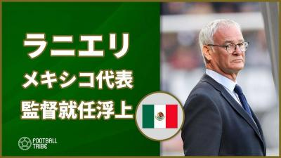 岡崎慎司所属レスター元指揮官ラニエリにメキシコ代表監督就任の可能性