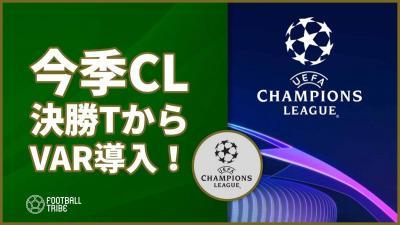 【公式】UEFA、今季CL決勝トーナメントからのVAR導入を発表