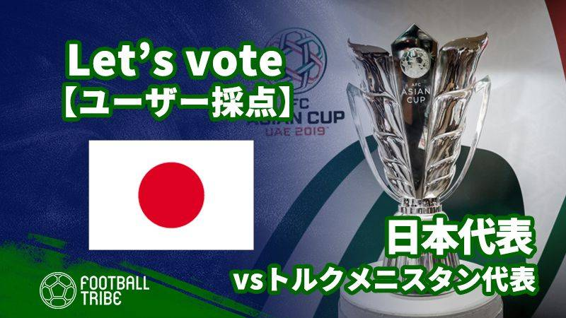 【ユーザー採点】アジアカップ:トルクメニスタン代表戦 日本代表選手を採点しよう!