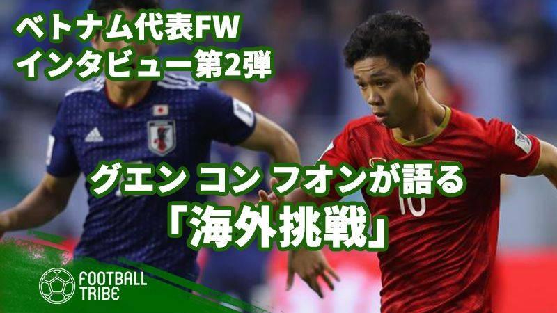 【第2弾】ベトナム代表FWグエン・コン・フオンが語るベトナム代表選手の海外挑戦。残すは自信のみ