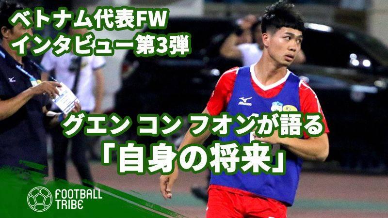 【第3弾】ベトナム代表FWグエン・コン・フオンが語る自身の将来。来季は日本でプレー?