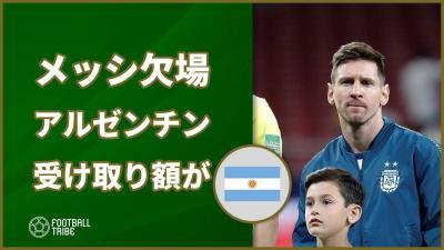 メッシのモロッコ戦の欠場の影響が。アルゼンチンサッカー協会の受け取り額が1億2000万円から…