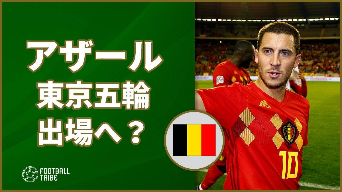 アザール、東京五輪出場へ!?ベルギー代表監督が注目発言!