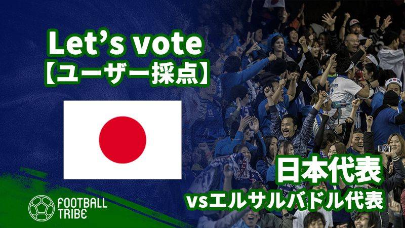 【ユーザー採点】キリンチャレンジカップ:エルサルバドル代表戦 日本代表選手を採点しよう!