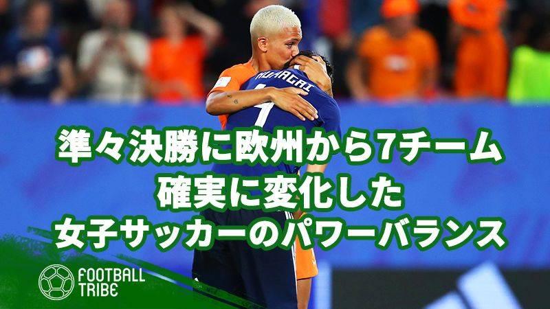 【女子W杯】準々決勝にヨーロッパの代表が7チーム。確実に変化した女子サッカー界のパワーバランス