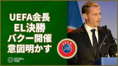 UEFA会長、批判の多かったEL決勝バクー開催に「どの地域でも発展させなければいけない」