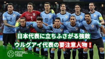 【運命のコパ・アメリカ第2戦】日本代表が警戒すべきウルグアイの要注意人物たち