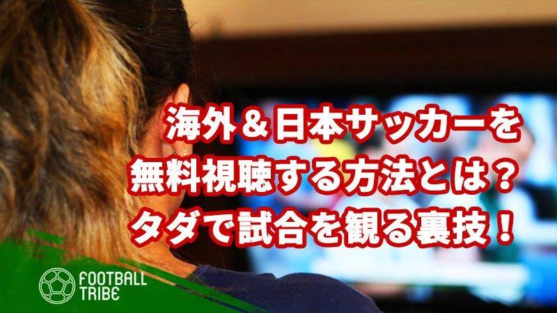 海外&日本サッカーを無料で視聴する方法とは?タダで試合を観れる裏技!