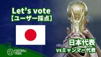 【ユーザー採点】W杯2次予選:ミャンマー代表戦 日本代表選手を採点しよう!